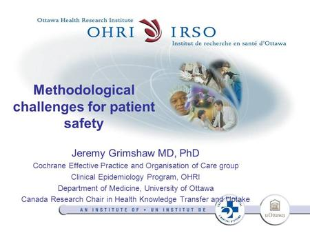 Methodological challenges for patient safety Jeremy Grimshaw MD, PhD Cochrane Effective Practice and Organisation of Care group Clinical Epidemiology Program,