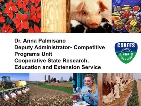 Dr. Anna Palmisano Deputy Administrator- Competitive Programs Unit Cooperative State Research, Education and Extension Service.