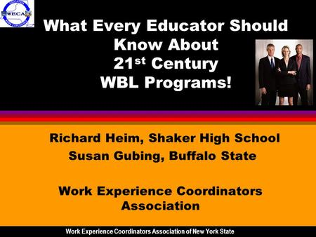 What Every Educator Should Know About 21 st Century WBL Programs! Richard Heim, Shaker High School Susan Gubing, Buffalo State Work Experience Coordinators.