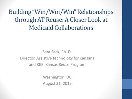 "Building ""Win/Win/Win"" Relationships through AT Reuse: A Closer Look at Medicaid Collaborations Sara Sack, Ph. D. Director, Assistive Technology for Kansans."
