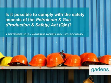 9 SEPTEMBER 2015 – KATHERINE MORRIS AND LUCY BOCHENEK Is it possible to comply with the safety aspects of the Petroleum & Gas (Production & Safety) Act.