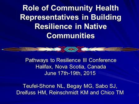 Role of Community Health Representatives in Building Resilience in Native Communities Pathways to Resilience III Conference Pathways to Resilience III.