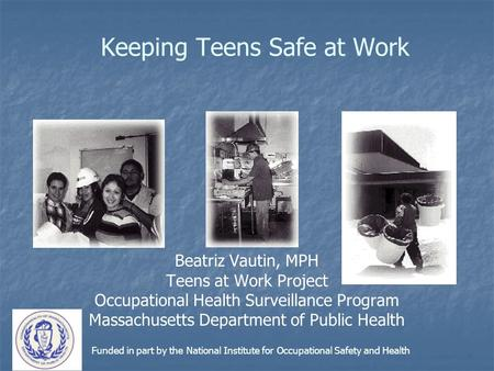 Keeping Teens Safe at Work Beatriz Vautin, MPH Teens at Work Project Occupational Health Surveillance Program Massachusetts Department of Public Health.