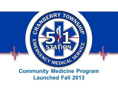Community Medicine Program Launched Fall 2013. Who We Are Started in 1969 as a Volunteer Service under the Fire Dept. Split in 1981 as an independent.