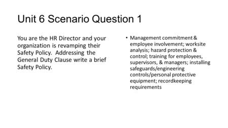 Unit 6 Scenario Question 1 You are the HR Director and your organization is revamping their Safety Policy. Addressing the General Duty Clause write a brief.