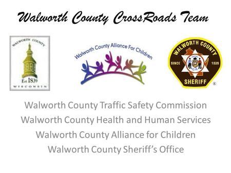 Walworth County CrossRoads Team Walworth County Traffic Safety Commission Walworth County Health and Human Services Walworth County Alliance for Children.