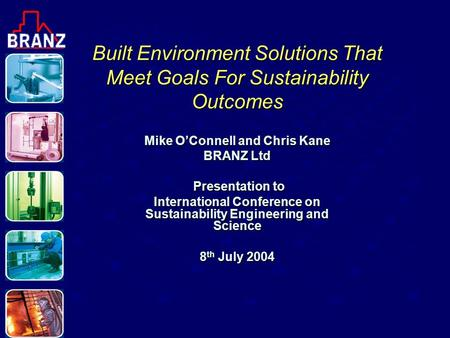 Built Environment Solutions That Meet Goals For Sustainability Outcomes Mike O'Connell and Chris Kane BRANZ Ltd Presentation to Presentation to International.