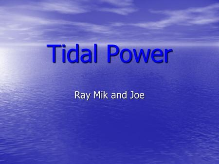 Tidal Power Ray Mik and Joe. Tidal Power : What is it? A huge dam called a barrage is built across a river. When the tide goes in and out, the water flows.