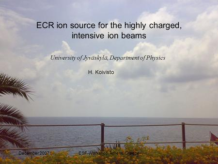 December 2007ESF-Workshop, Athens, Greece University of Jyväskylä, Department of Physics ECR ion source for the highly charged, intensive ion beams H.