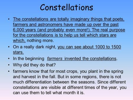 Constellations The constellations are totally imaginary things that poets, farmers and astronomers have made up over the past 6,000 years (and probably.