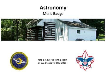 Astronomy Merit Badge Part 2. Covered in the cabin on Wednesday 7-Dec-2011.