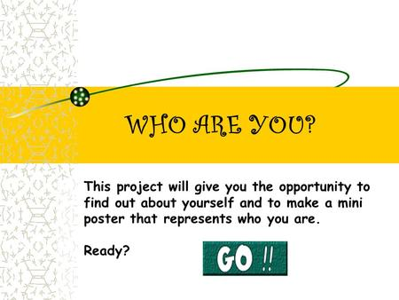 WHO ARE YOU? This project will give you the opportunity to find out about yourself and to make a mini poster that represents who you are. Ready?