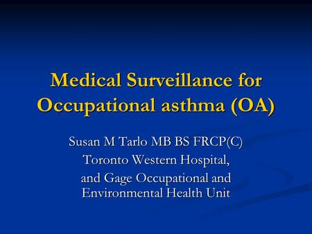 Medical Surveillance for Occupational asthma (OA) Susan M Tarlo MB BS FRCP(C) Toronto Western Hospital, and Gage Occupational and Environmental Health.