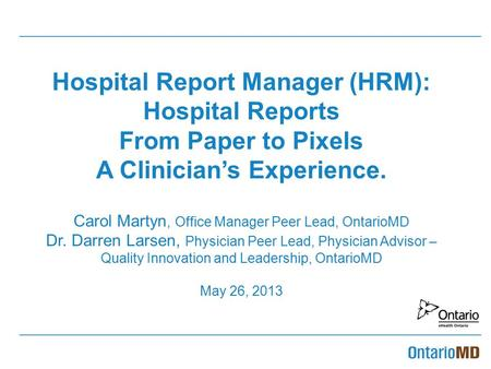 Hospital Report Manager (HRM): Hospital Reports From Paper to Pixels A Clinician's Experience. Carol Martyn, Office Manager Peer Lead, OntarioMD Dr.