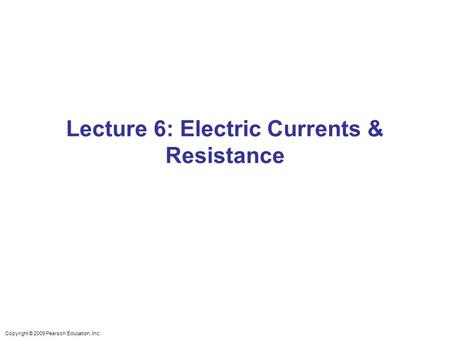 Copyright © 2009 Pearson Education, Inc. Lecture 6: Electric Currents & Resistance.