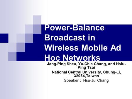 Power-Balance Broadcast in Wireless Mobile Ad Hoc Networks Jang-Ping Sheu, Yu-Chia Chang, and Hsiu- Ping Tsai National Central University, Chung-Li, 32054,Taiwan.