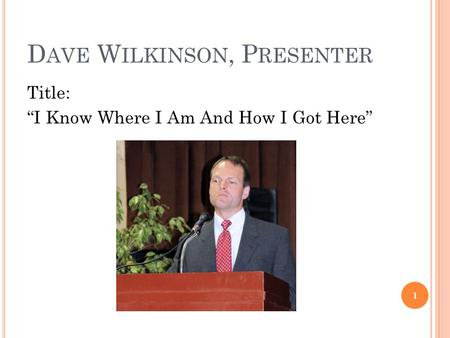 "D AVE W ILKINSON, P RESENTER Title: ""I Know Where I Am And How I Got Here"" 1."