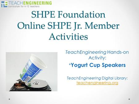 SHPE Foundation Online SHPE Jr. Member Activities TeachEngineering Hands-on Activity: * Yogurt Cup Speakers TeachEngineering Digital Library: teachengineering.org.