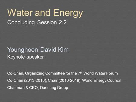 Water and Energy Concluding Session 2.2 Younghoon David Kim Keynote speaker Co-Chair, Organizing Committee for the 7 th World Water Forum Co-Chair (2013-2016),