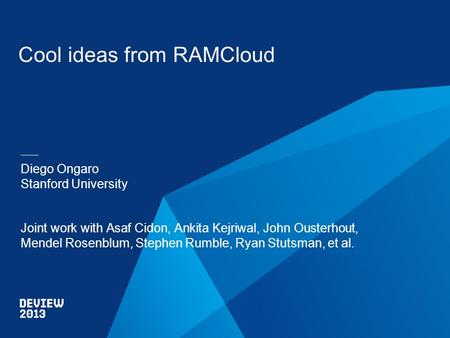 Cool ideas from RAMCloud Diego Ongaro Stanford University Joint work with Asaf Cidon, Ankita Kejriwal, John Ousterhout, Mendel Rosenblum, Stephen Rumble,