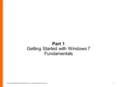 Copyright © 2009 Pearson Education, Inc. Publishing as Prentice Hall. 1 Part 1 Getting Started with Windows 7 Fundamentals.