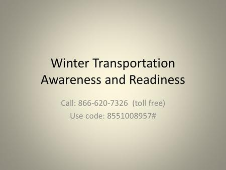 Winter Transportation Awareness and Readiness Call: 866-620-7326 (toll free) Use code: 8551008957#