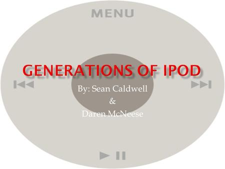 By: Sean Caldwell & Daren McNeese.  The iPod was created by the apple company, and started out as a regular mp3 player. With the first generation made.