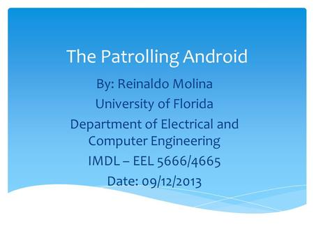The Patrolling Android By: Reinaldo Molina University of Florida Department of Electrical and Computer Engineering IMDL – EEL 5666/4665 Date: 09/12/2013.