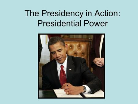 The Presidency in Action: Presidential Power