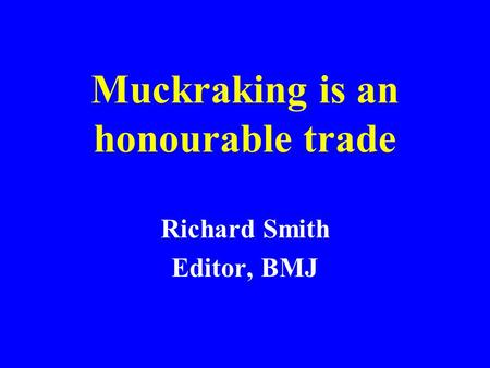 Muckraking is an honourable trade Richard Smith Editor, BMJ.