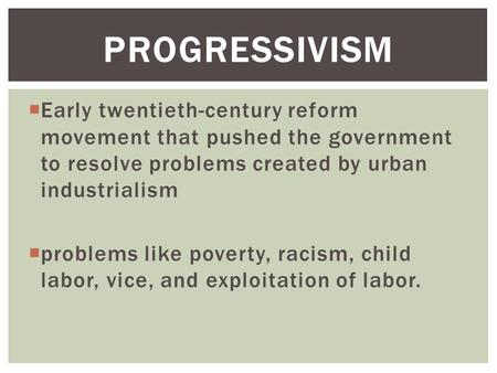  Early twentieth-century reform movement that pushed the government to resolve problems created by urban industrialism  problems like poverty, racism,