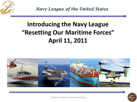 "Navy League of the United States Citizens in Support of the Sea Services Introducing the Navy League ""Resetting Our Maritime Forces"" April 11, 2011."