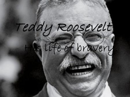 His life of bravery.. Who is Teddy Roosevelt? What did he do as President? When did he die? How did he become president? Where was he born?