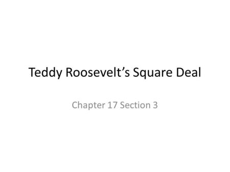 Teddy Roosevelt's Square Deal Chapter 17 Section 3.