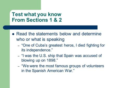 "Test what you know From Sections 1 & 2 Read the statements below and determine who or what is speaking – ""One of Cuba's greatest heros, I died fighting."