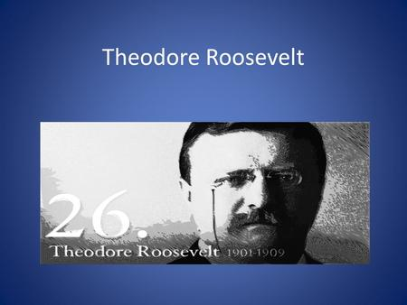 Theodore Roosevelt. biography He was born 1858 in New York. His wife died in 1884. he got married with Edith, in 1887 He had six children. He became president.