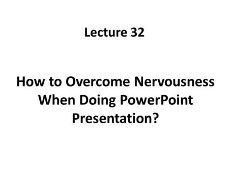 Lecture 32 How to Overcome Nervousness When Doing PowerPoint Presentation?