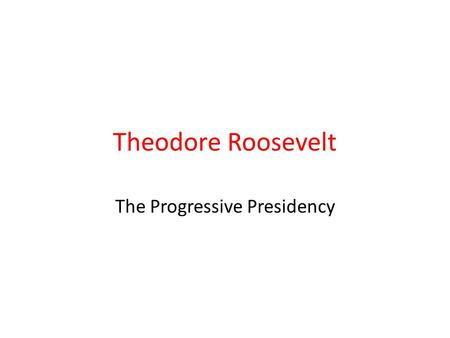 "Theodore Roosevelt The Progressive Presidency. ""TR"" Most prominent Progressive leader Former War Hero, Assistant Secretary of the Navy, Governor of."