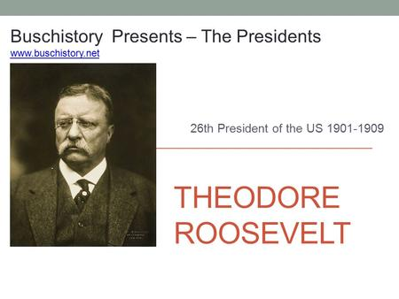 THEODORE ROOSEVELT 26th President of the US 1901-1909 Buschistory Presents – The Presidents www.buschistory.net.