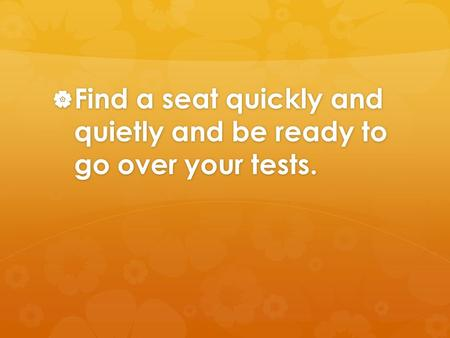  Find a seat quickly and quietly and be ready to go over your tests.