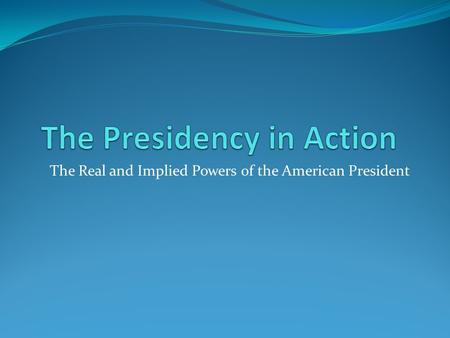 The Real and Implied Powers of the American President.