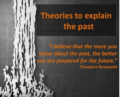 "Theories to explain the past ""I believe that the more you know about the past, the better you are prepared for the future."" -Theodore Roosevelt."