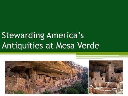 Stewarding America's Antiquities at Mesa Verde. Problem: impacts to historical/cultural resources; depreciative behavior Management Strategies: limit.