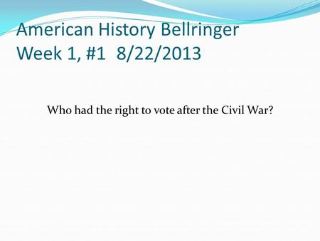 American History Bellringer Week 1, #1 8/22/2013 Who had the right to vote after the Civil War?