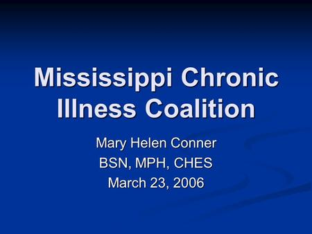 Mississippi Chronic Illness Coalition Mary Helen Conner BSN, MPH, CHES March 23, 2006.