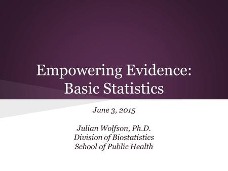 Empowering Evidence: Basic Statistics June 3, 2015 Julian Wolfson, Ph.D. Division of Biostatistics School of Public Health.