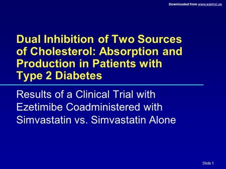 Downloaded from www.ezetrol.aewww.ezetrol.ae Slide 1 Dual Inhibition of Two Sources of Cholesterol: Absorption and Production in Patients with Type 2 Diabetes.