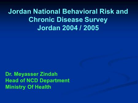 Jordan National Behavioral Risk and Chronic Disease Survey Jordan 2004 / 2005 Dr. Meyasser Zindah Head of NCD Department Ministry Of Health.