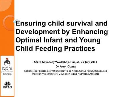 Ensuring child survival and Development by Enhancing Optimal Infant and Young Child Feeding Practices State Advocacy Workshop, Punjab, 29 July 2013 Dr.