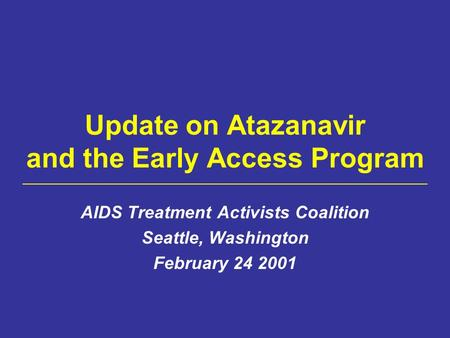 Update on Atazanavir and the Early Access Program AIDS Treatment Activists Coalition Seattle, Washington February 24 2001.